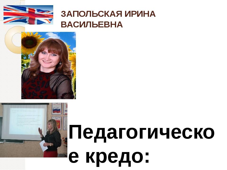 ЗАПОЛЬСКАЯ ИРИНА ВАСИЛЬЕВНА  Педагогическое кредо: Посредственный учитель из...