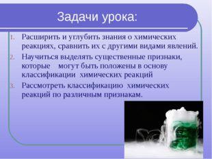 Задачи урока: Расширить и углубить знания о химических реакциях, сравнить их