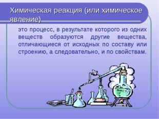 Химическая реакция (или химическое явление) это процесс, в результате которог