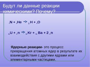 Будут ли данные реакции химическими? Почему? 7N + 2Не 1 Н + 8О 92U + 0 n 36 K