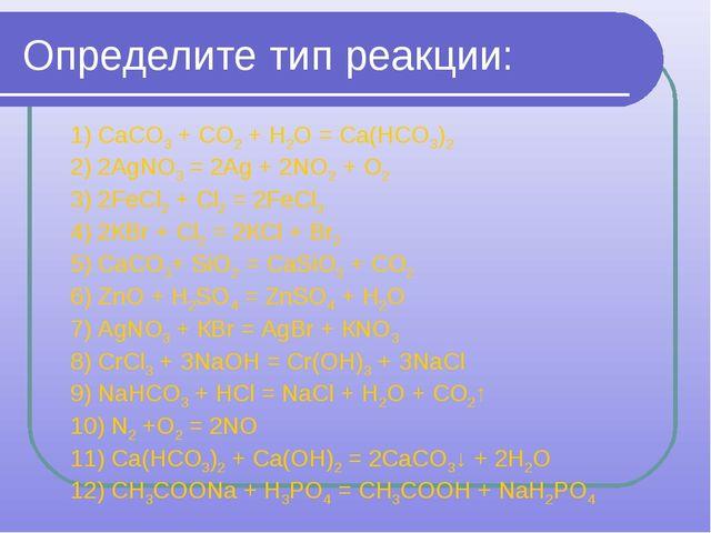Определите тип реакции: 1) СаСО3+ СО2+ Н2О = Са(НСО3)2 2) 2AgNO3= 2Ag + 2N...