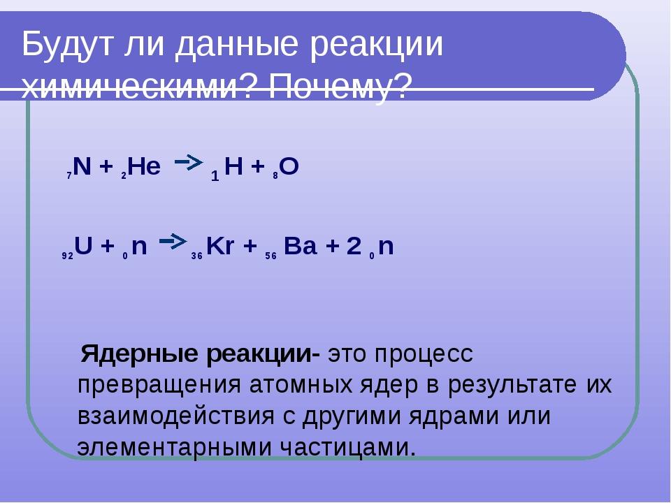 Будут ли данные реакции химическими? Почему? 7N + 2Не 1 Н + 8О 92U + 0 n 36 K...