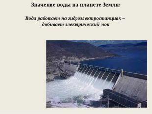 Значение воды на планете Земля: Вода работает на гидроэлектростанциях – добыв