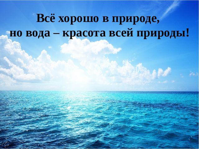 Всё хорошо в природе, но вода – красота всей природы!