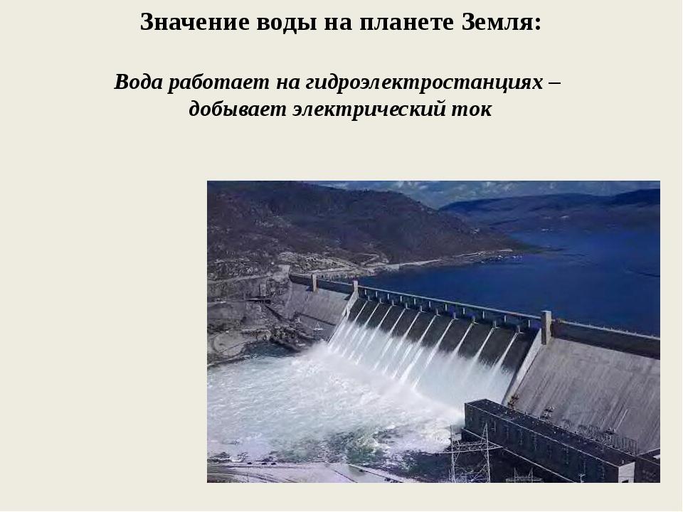 Значение воды на планете Земля: Вода работает на гидроэлектростанциях – добыв...