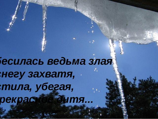 Взбесилась ведьма злая И, снегу захватя, Пустила, убегая, В прекрасное ди...