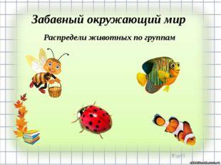 Забавный окружающий мир Распредели животных по группам
