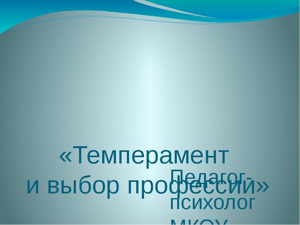 «Темперамент и выбор профессии» Педагог-психолог МКОУ «ООШ №8» Чимизгина Н.А.