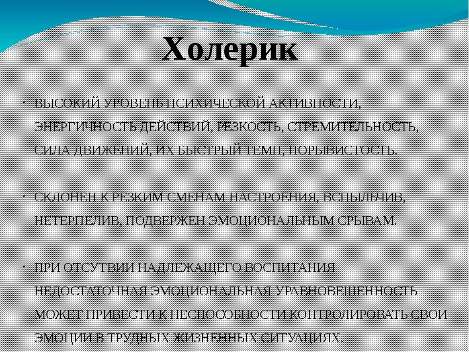 Холерик ВЫСОКИЙ УРОВЕНЬ ПСИХИЧЕСКОЙ АКТИВНОСТИ, ЭНЕРГИЧНОСТЬ ДЕЙСТВИЙ, РЕЗКОС...