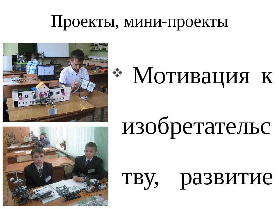 Проекты, мини-проекты Мотивация к изобретательству, развитие научной, познава...