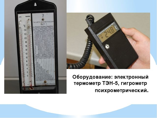 Оборудование: электронный термометр ТЭН-5, гигрометр психрометрический.