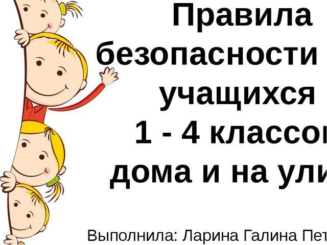 ,, Правила безопасности для учащихся 1 - 4 классов дома и на улице Выполнила:...