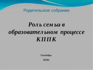 Родительское собрание Роль семьи в образовательном процессе КППК Сентябрь 201