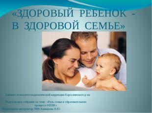 «ЗДОРОВЫЙ РЕБЕНОК - В ЗДОРОВОЙ СЕМЬЕ» Кабинет психолого-педагогической коррек