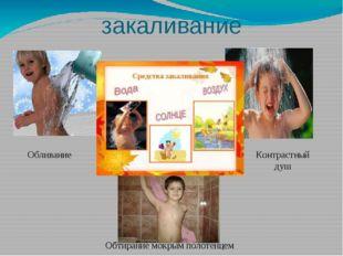 закаливание Обливание Контрастный душ Обтирание мокрым полотенцем