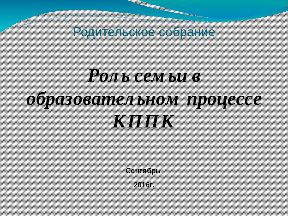 Родительское собрание Роль семьи в образовательном процессе КППК Сентябрь 201...