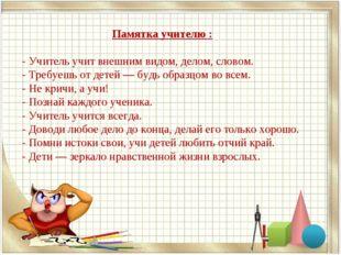 Памятка учителю : - Учитель учит внешним видом, делом, словом. - Требуешь от