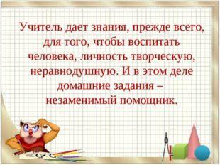 Учитель дает знания, прежде всего, для того, чтобы воспитать человека, личнос