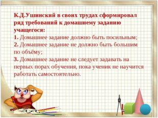 К.Д.Ушинский в своих трудах сформировал ряд требований к домашнему заданию уч