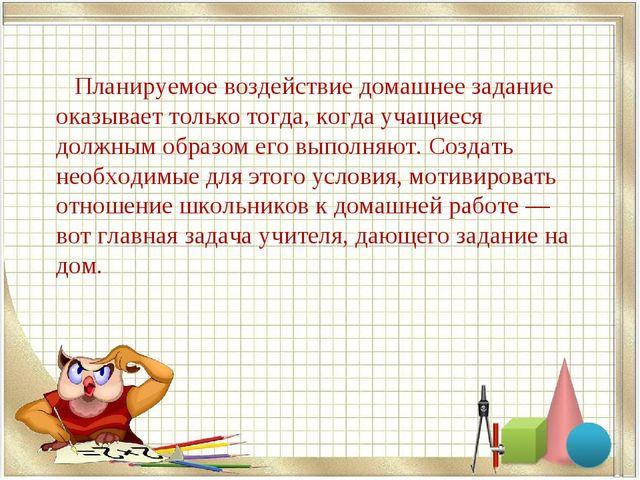 Планируемое воздействие домашнее задание оказывает только тогда, когда учащи...