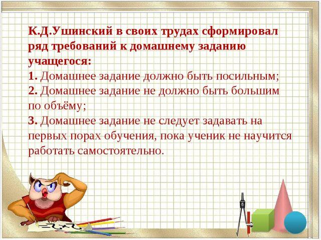 К.Д.Ушинский в своих трудах сформировал ряд требований к домашнему заданию уч...