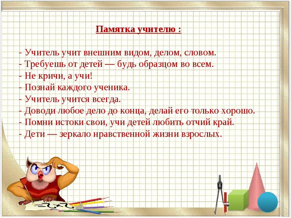 Памятка учителю : - Учитель учит внешним видом, делом, словом. - Требуешь от...