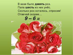 В вазе было девять роз. Папа шесть из них унёс. Сколько роз осталось, спросим