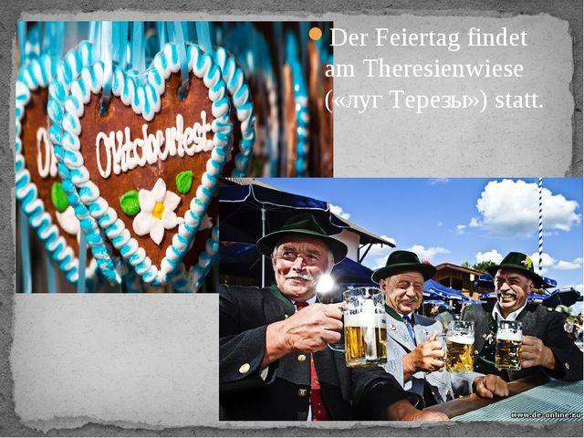 Der Feiertag findet am Theresienwiese («луг Терезы») statt.