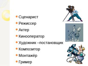 Сценарист Режиссер Актер Кинооператор Художник –постановщик Композитор Монта