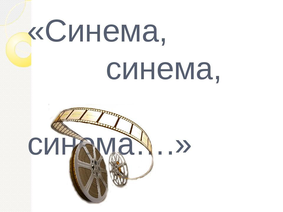 «Синема, синема, синема….»