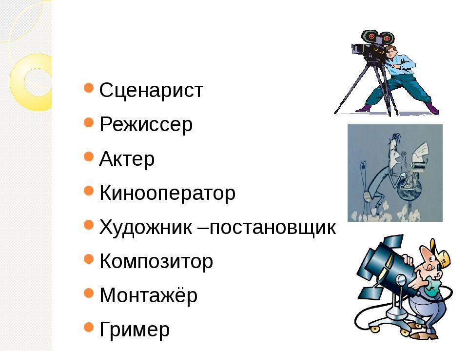 Сценарист Режиссер Актер Кинооператор Художник –постановщик Композитор Монта...