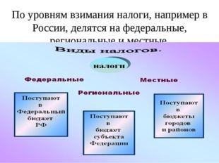 По уровням взимания налоги, например в России, делятся на федеральные, регион