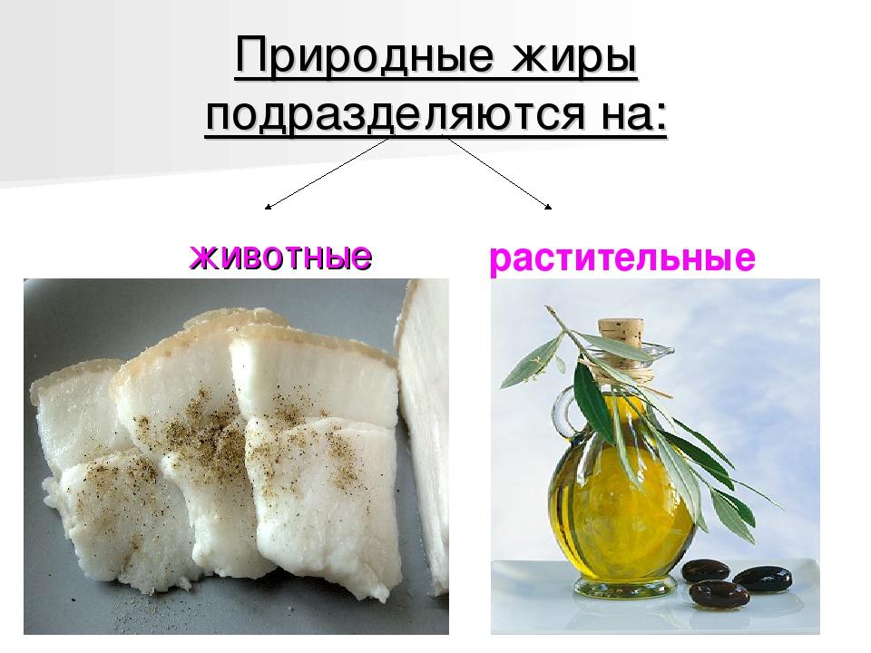 Природные жиры подразделяются на: животные растительные
