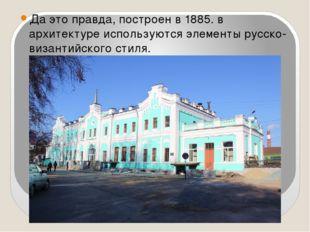 Да это правда, построен в 1885. в архитектуре используются элементы русско- в