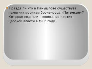 Правда ли что в Камышлове существует памятник морякам броненосца «Потемкин»?