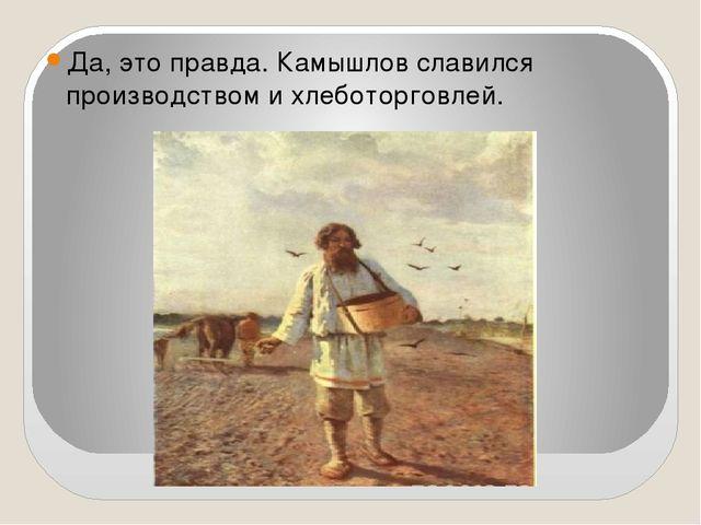 Да, это правда. Камышлов славился производством и хлеботорговлей.