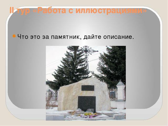 II тур «Работа с иллюстрациями» Что это за памятник, дайте описание.