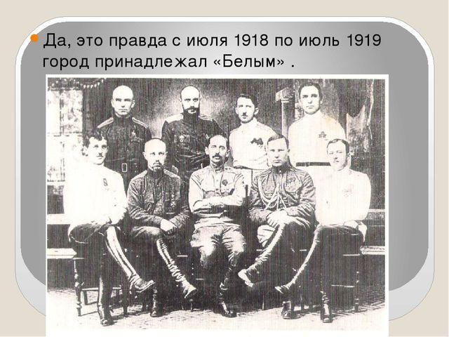 Да, это правда с июля 1918 по июль 1919 город принадлежал «Белым» .