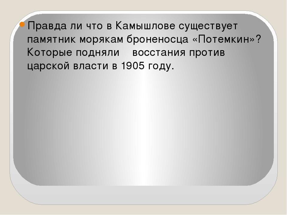 Правда ли что в Камышлове существует памятник морякам броненосца «Потемкин»?...