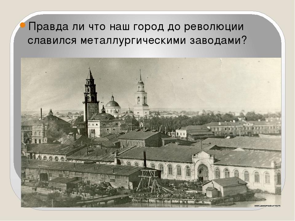 Правда ли что наш город до революции славился металлургическими заводами?