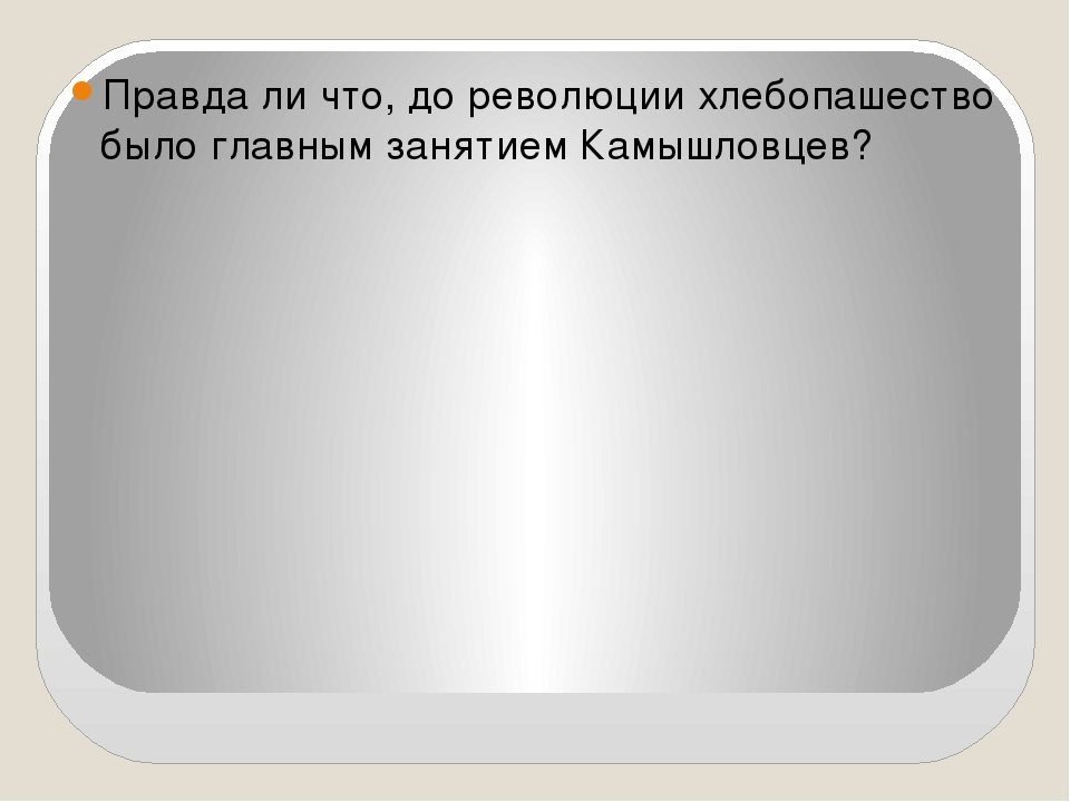 Правда ли что, до революции хлебопашество было главным занятием Камышловцев?