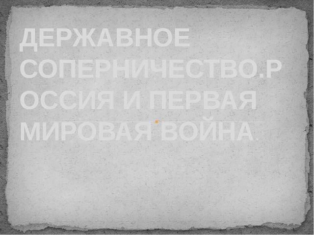 ДЕРЖАВНОЕ СОПЕРНИЧЕСТВО.РОССИЯ И ПЕРВАЯ МИРОВАЯ ВОЙНА.