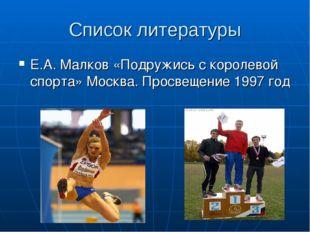 Список литературы Е.А. Малков «Подружись с королевой спорта» Москва. Просвеще