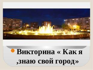 Викторина « Как я ,знаю свой город»