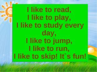 I like to read, I like to play, I like to study every day, I like to jump, I