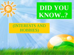 DID YOU KNOW..? (INTERESTS AND HOBBIES)