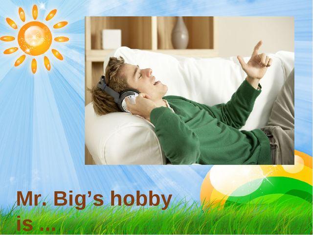 Mr. Big's hobby is ...