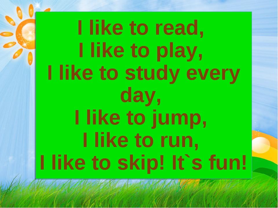 I like to read, I like to play, I like to study every day, I like to jump, I...