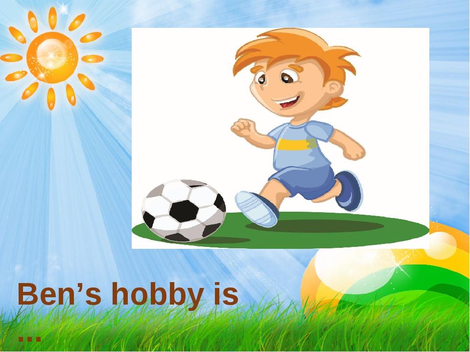 Ben's hobby is ...