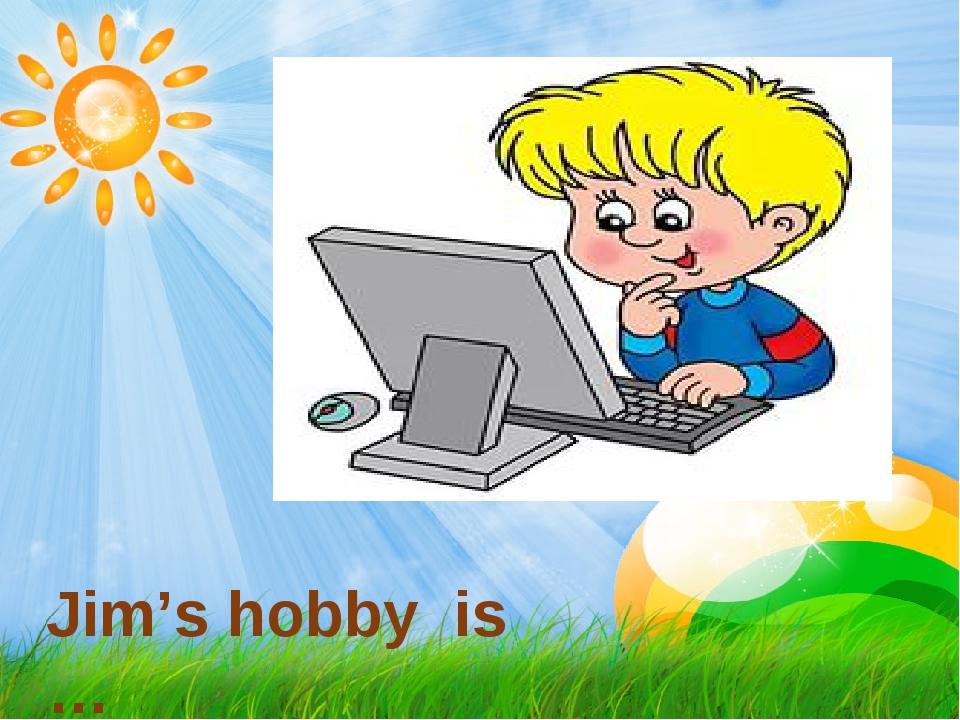 Jim's hobby is …